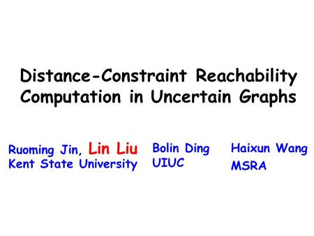 Distance-Constraint Reachability Computation in Uncertain Graphs Ruoming Jin, Lin Liu Kent State University Bolin Ding UIUC Haixun Wang MSRA.
