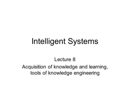 Intelligent Systems Lecture 8 Acquisition of knowledge and learning, tools of knowledge engineering.