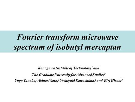Fourier transform microwave spectrum of isobutyl mercaptan Kanagawa Institute of Technology 1 and The Graduate University for Advanced Studies 2 Yugo Tanaka,