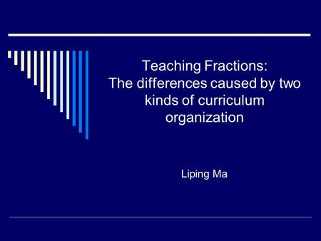 Teaching Fractions: The differences caused by two kinds of curriculum organization Liping Ma.