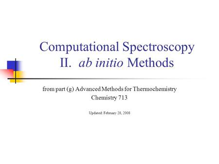 Computational Spectroscopy II. ab initio Methods from part (g) Advanced Methods for Thermochemistry Chemistry 713 Updated: February 28, 2008.