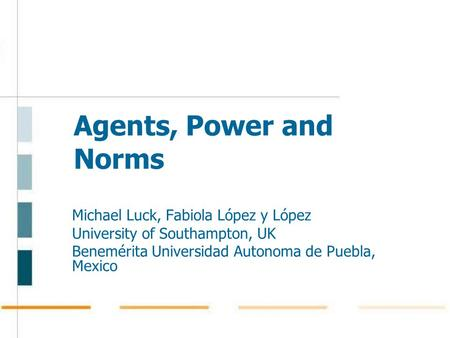 Agents, Power and Norms Michael Luck, Fabiola López y López University of Southampton, UK Benemérita Universidad Autonoma de Puebla, Mexico.