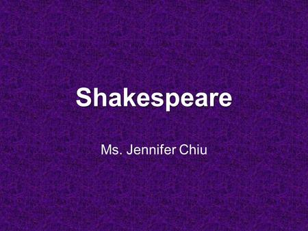 Shakespeare Ms. Jennifer Chiu. AV materials for reference (which you can borrow from the multi-media center) In Search of ShakespeareIn Search of Shakespeare.