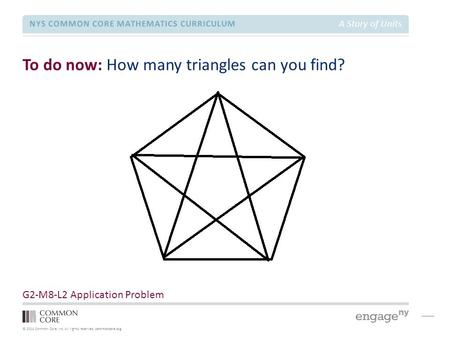 © 2014 Common Core, Inc. All rights reserved. commoncore.org NYS COMMON CORE MATHEMATICS CURRICULUM A Story of Units To do now: How many triangles can.