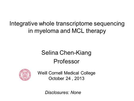 Integrative whole transcriptome sequencing in myeloma and MCL therapy Selina Chen-Kiang Professor Weill Cornell Medical College October 24, 2013 Disclosures: