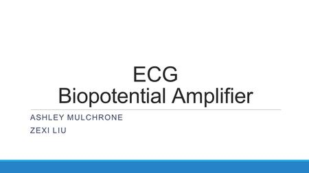 ECG Biopotential Amplifier ASHLEY MULCHRONE ZEXI LIU.