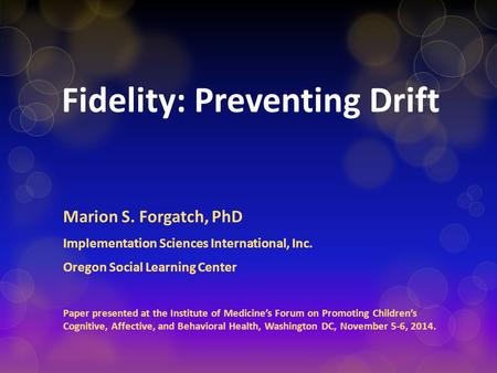 Fidelity: Preventing Drift Marion S. Forgatch, PhD Implementation Sciences International, Inc. Oregon Social Learning Center Paper presented at the Institute.