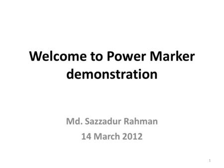 Welcome to Power Marker demonstration Md. Sazzadur Rahman 14 March 2012 1.
