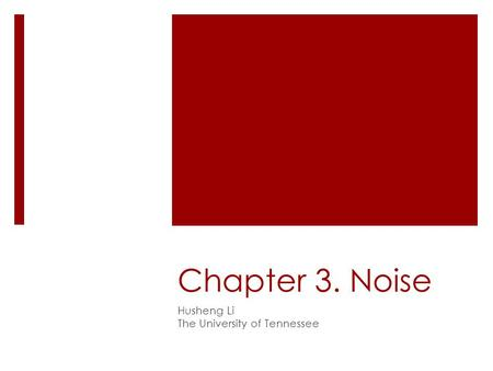 Chapter 3. Noise Husheng Li The University of Tennessee.