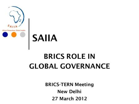 SAIIA BRICS ROLE IN GLOBAL GOVERNANCE BRICS-TERN Meeting New Delhi 27 March 2012.