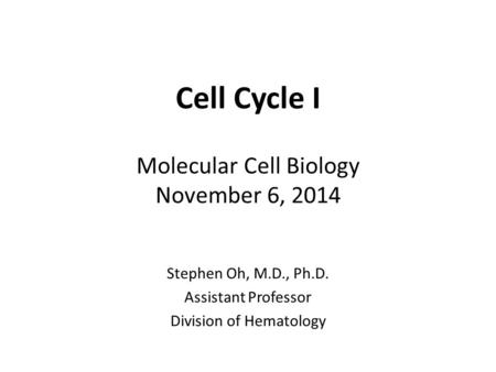 Cell Cycle I Molecular Cell Biology November 6, 2014 Stephen Oh, M.D., Ph.D. Assistant Professor Division of Hematology.