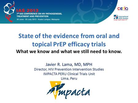State of the evidence from oral and topical PrEP efficacy trials What we know and what we still need to know. Javier R. Lama, MD, MPH Director, HIV Prevention.