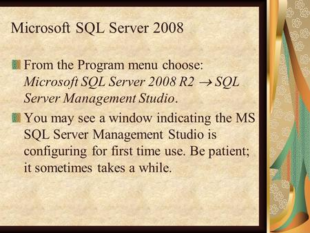 Microsoft SQL Server 2008 From the Program menu choose: Microsoft SQL Server 2008 R2  SQL Server Management Studio. You may see a window indicating the.
