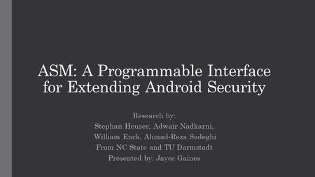 ASM: A Programmable Interface for Extending Android Security Research by: Stephan Heuser, Adwair Nadkarni, William Enck, Ahmad-Reza Sadeghi From NC State.