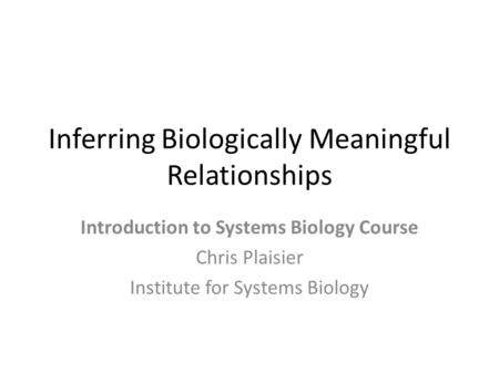 Inferring Biologically Meaningful Relationships Introduction to Systems Biology Course Chris Plaisier Institute for Systems Biology.
