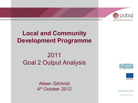 Local and Community Development Programme 2011 Goal 2 Output Analysis Aileen Gilchrist 4 th October 2012.