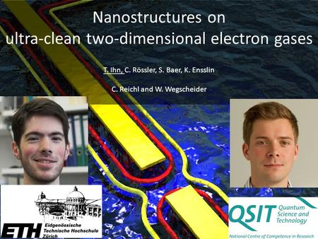 Nanostructures on ultra-clean two-dimensional electron gases T. Ihn, C. Rössler, S. Baer, K. Ensslin C. Reichl and W. Wegscheider.