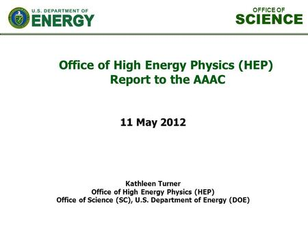 Office of High Energy Physics (HEP) Report to the AAAC Kathleen Turner Office of High Energy Physics (HEP) Office of Science (SC), U.S. Department of Energy.