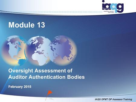IAQG OPMT OP Assessor Training Module 13 Oversight Assessment of Auditor Authentication Bodies February 2015.