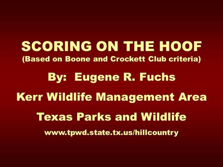 SCORING ON THE HOOF (Based on Boone and Crockett Club criteria) By: Eugene R. Fuchs Kerr Wildlife Management Area Texas Parks and Wildlife www.tpwd.state.tx.us/hillcountry.