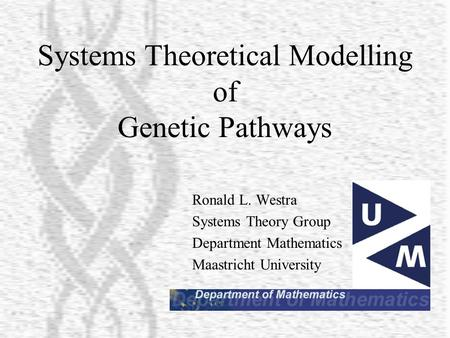 Systems Theoretical Modelling of Genetic Pathways Ronald L. Westra Systems Theory Group Department Mathematics Maastricht University.
