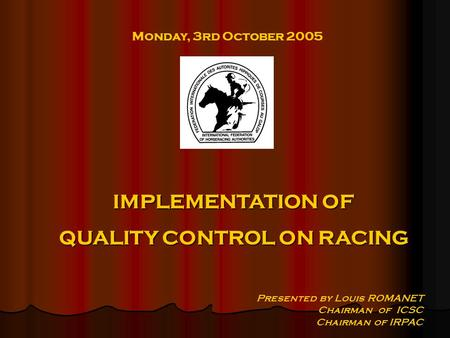 Monday, 3rd October 2005 Presented by Louis ROMANET Chairman of ICSC Chairman of IRPAC IMPLEMENTATION OF QUALITY CONTROL ON RACING.
