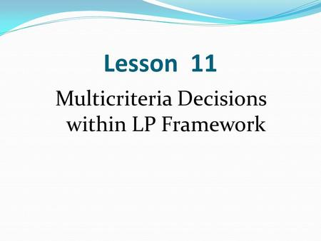 Lesson 11 Multicriteria Decisions within LP Framework.