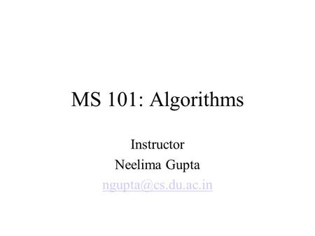 MS 101: Algorithms Instructor Neelima Gupta