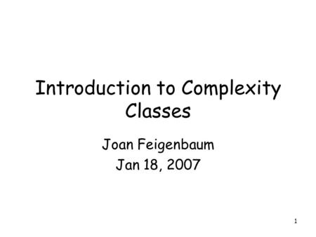 1 Introduction to Complexity Classes Joan Feigenbaum Jan 18, 2007.