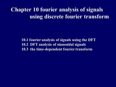 10.1 fourier analysis of signals using the DFT 10.2 DFT analysis of sinusoidal signals 10.3 the time-dependent fourier transform Chapter 10 fourier analysis.