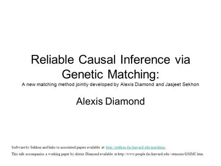 Reliable Causal Inference via Genetic Matching: A new matching method jointly developed by Alexis Diamond and Jasjeet Sekhon Alexis Diamond Software by.