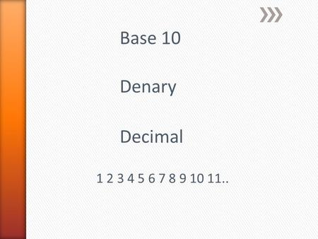 Base 10 Denary Decimal 1 2 3 4 5 6 7 8 9 10 11...
