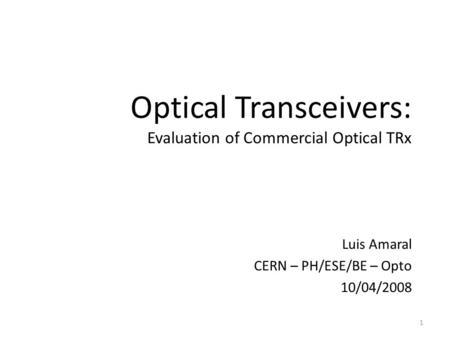 Optical Transceivers: Evaluation of Commercial Optical TRx Luis Amaral CERN – PH/ESE/BE – Opto 10/04/2008 1.