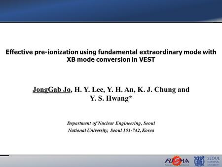 JongGab Jo, H. Y. Lee, Y. H. An, K. J. Chung and Y. S. Hwang* Effective pre-ionization using fundamental extraordinary mode with XB mode conversion in.