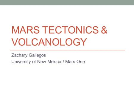 MARS TECTONICS & VOLCANOLOGY Zachary Gallegos University of New Mexico / Mars One.