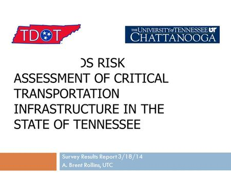 ALL HAZARDS RISK ASSESSMENT OF CRITICAL TRANSPORTATION INFRASTRUCTURE IN THE STATE OF TENNESSEE Survey Results Report 3/18/14 A. Brent Rollins, UTC.