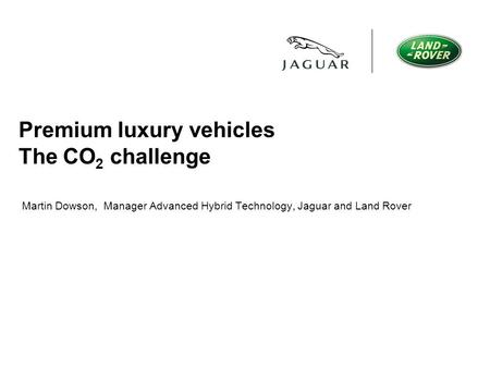 Premium luxury vehicles The CO 2 challenge Martin Dowson, Manager Advanced Hybrid Technology, Jaguar and Land Rover.