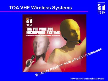 TOA Corporation / International Division TOA VHF Wireless Systems Wireless freedom with wired performance.
