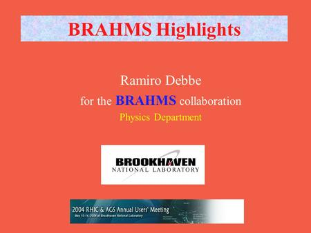 RHIC AGS Users Meeting 12 May BRAHMS Highlights Ramiro Debbe for the BRAHMS collaboration Physics Department.