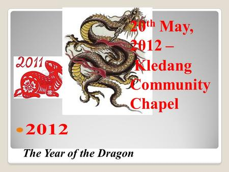 <strong>The</strong> Year <strong>of</strong> <strong>the</strong> Dragon 20 th May, <strong>2012</strong> – Kledang Community Chapel.