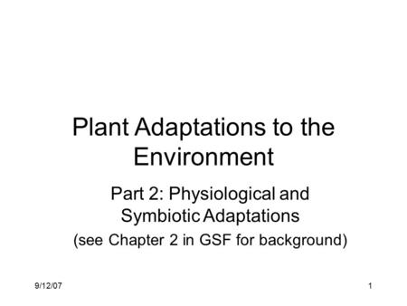 9/12/071 Plant Adaptations to the Environment Part 2: Physiological and Symbiotic Adaptations (see Chapter 2 in GSF for background)