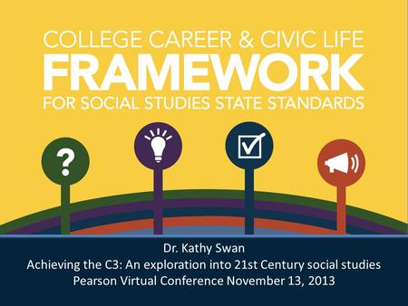 Dr. Kathy Swan Achieving the C3: An exploration into 21st Century social studies Pearson Virtual Conference November 13, 2013 Dr. Kathy Swan Achieving.