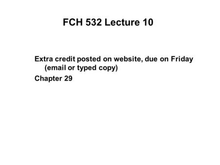 FCH 532 Lecture 10 Extra credit posted on website, due on Friday (email or typed copy) Chapter 29.