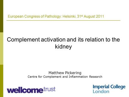 European Congress of Pathology: Helsinki, 31 st August 2011 Complement activation and its relation to the kidney Matthew Pickering Centre for Complement.