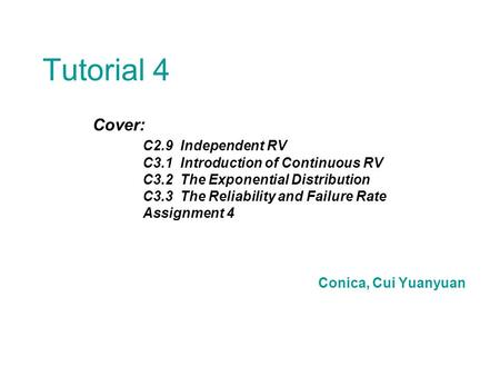 Tutorial 4 Cover: C2.9 Independent RV C3.1 Introduction of Continuous RV C3.2 The Exponential Distribution C3.3 The Reliability and Failure Rate Assignment.