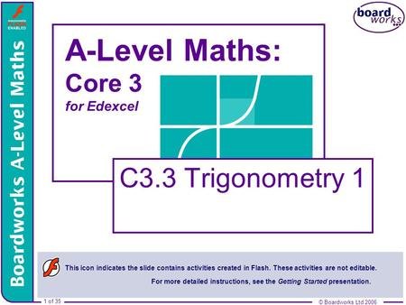 © Boardworks Ltd 2006 1 of 35 © Boardworks Ltd 2006 1 of 35 A-Level Maths: Core 3 for Edexcel C3.3 Trigonometry 1 This icon indicates the slide contains.