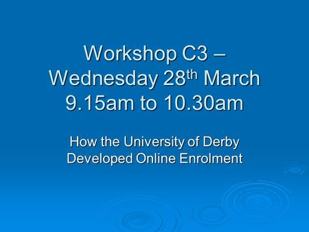 Workshop C3 – Wednesday 28 th March 9.15am to 10.30am How the University of Derby Developed Online Enrolment.