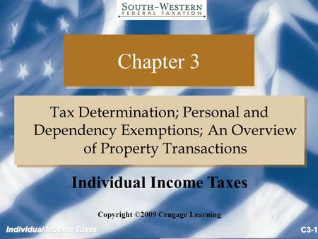 Individual Income Taxes C3-1 Chapter 3 Tax Determination; Personal and Dependency Exemptions; An Overview of Property Transactions Copyright ©2009 Cengage.