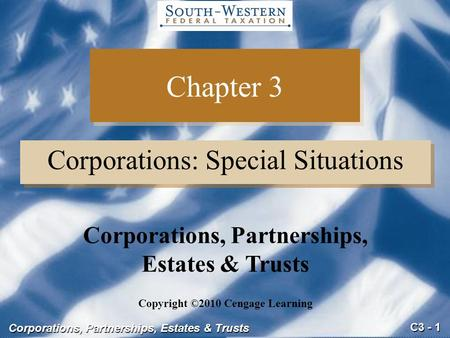 C3 - 1 Corporations, Partnerships, Estates & Trusts Chapter 3 Corporations: Special Situations Copyright ©2010 Cengage Learning Corporations, Partnerships,