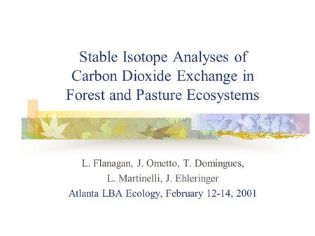 Stable Isotope Analyses of Carbon Dioxide Exchange in Forest and Pasture Ecosystems L. Flanagan, J. Ometto, T. Domingues, L. Martinelli, J. Ehleringer.
